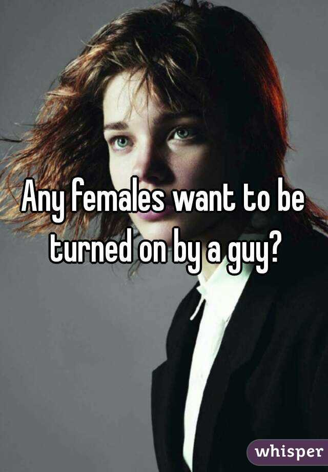 Any females want to be turned on by a guy?