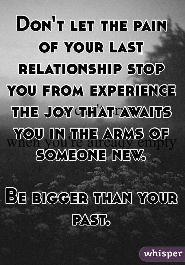 Don't let the pain of your last relationship stop you from experience the joy that awaits you in the arms of someone new.  Be bigger than your past.
