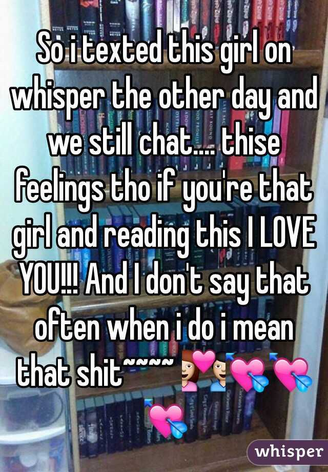 So i texted this girl on whisper the other day and we still chat.... thise feelings tho if you're that girl and reading this I LOVE YOU!!! And I don't say that often when i do i mean that shit~~~~ 💑💘💘💘