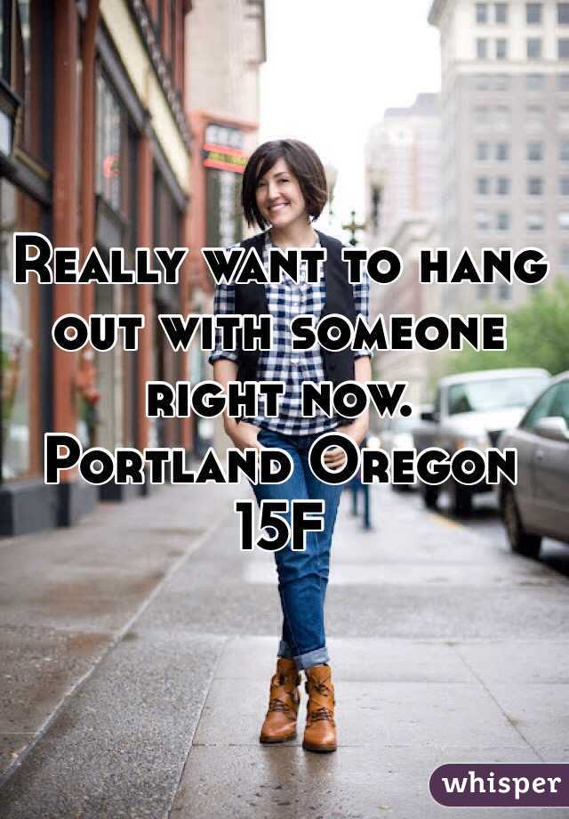 Really want to hang out with someone right now. Portland Oregon  15F
