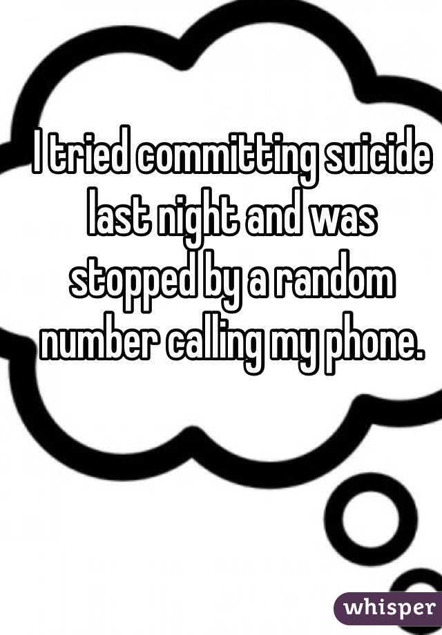 I tried committing suicide last night and was stopped by a random number calling my phone.