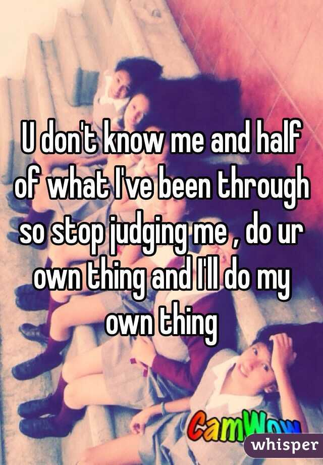 U don't know me and half of what I've been through so stop judging me , do ur own thing and I'll do my own thing