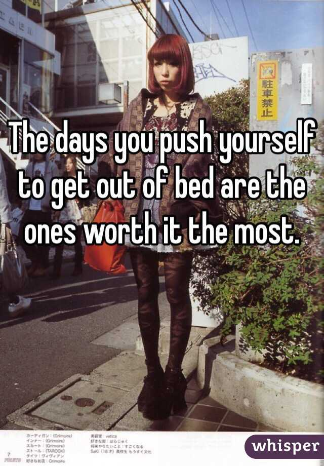 The days you push yourself to get out of bed are the ones worth it the most.