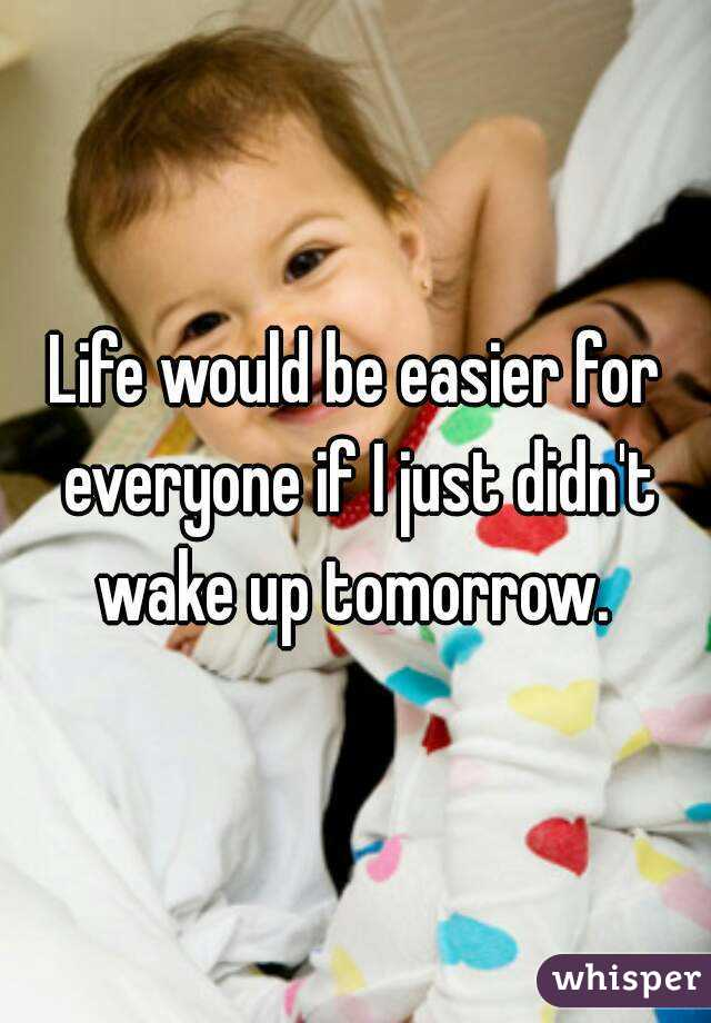 Life would be easier for everyone if I just didn't wake up tomorrow.