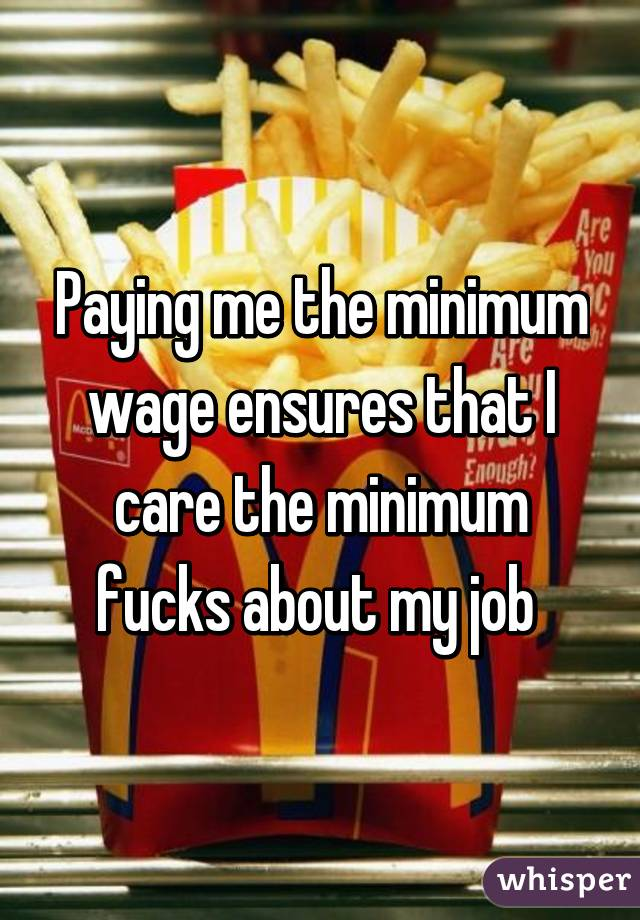 Paying me the minimum wage ensures that I care the minimum fucks about my job