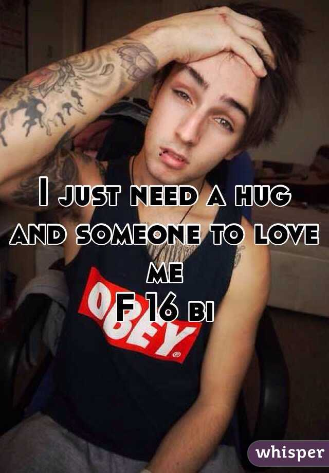 I just need a hug and someone to love me  F 16 bi