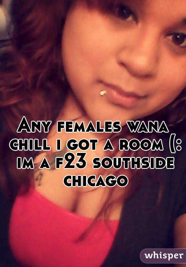 Any females wana chill i got a room (: im a f23 southside chicago