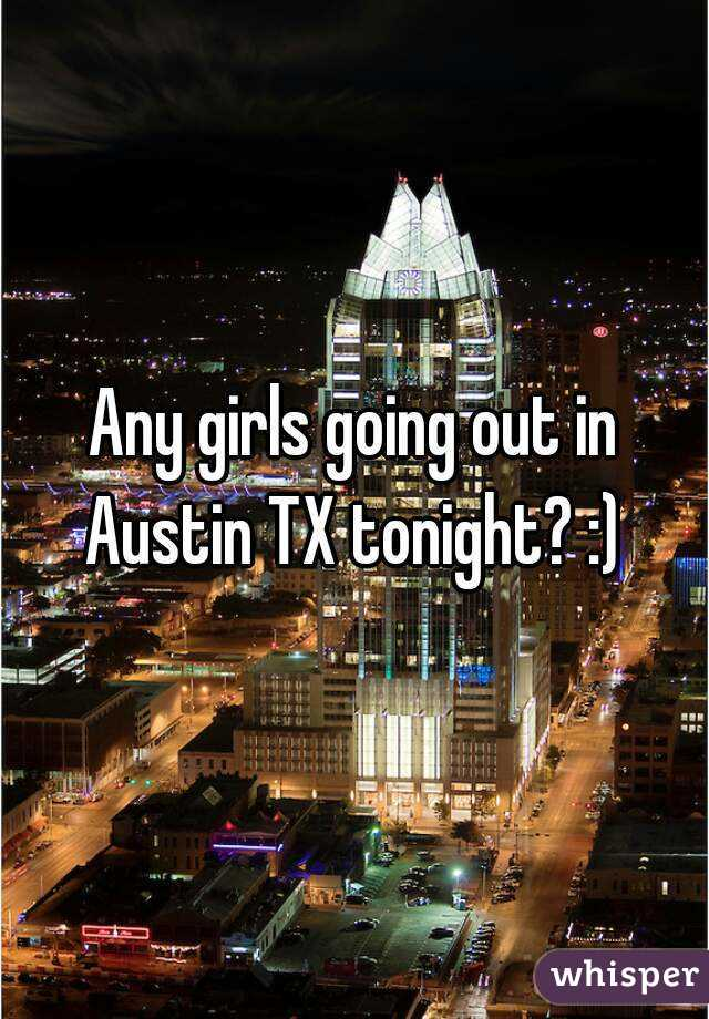 Any girls going out in Austin TX tonight? :)