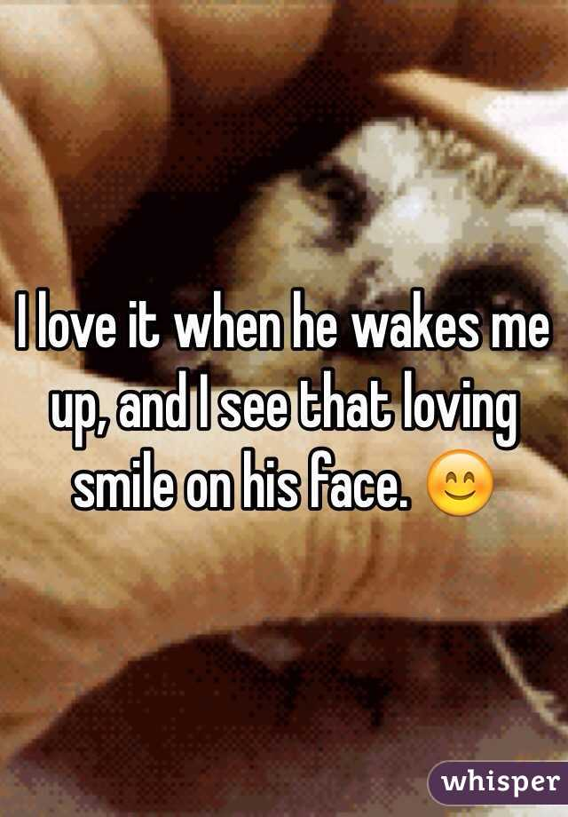 I love it when he wakes me up, and I see that loving smile on his face. 😊