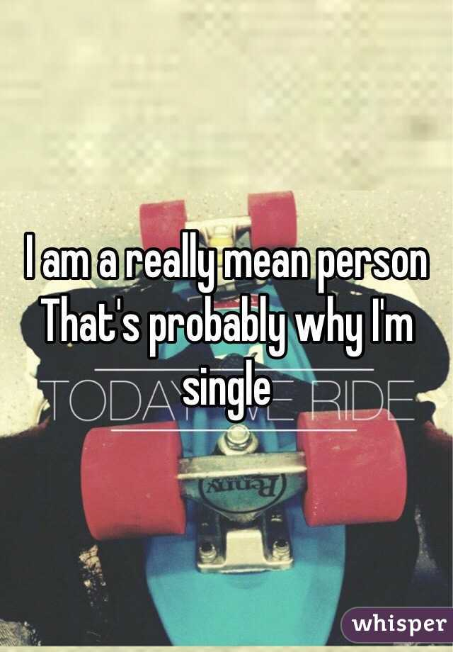 I am a really mean person  That's probably why I'm single