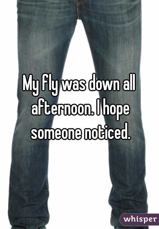 My fly was down all afternoon. I hope someone noticed.