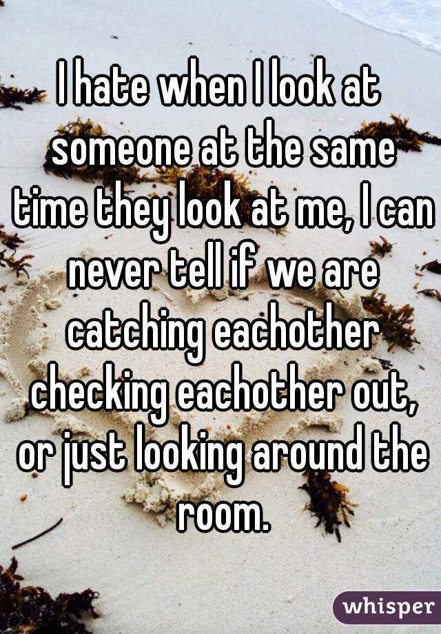 I hate when I look at someone at the same time they look at me, I can never tell if we are catching eachother checking eachother out, or just looking around the room.
