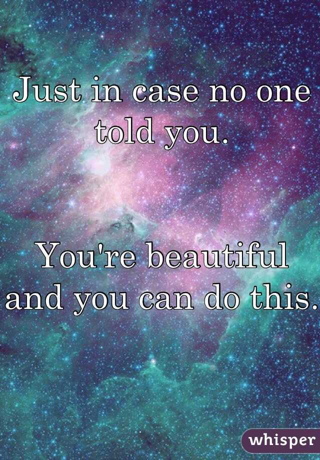 Just in case no one told you.    You're beautiful and you can do this.