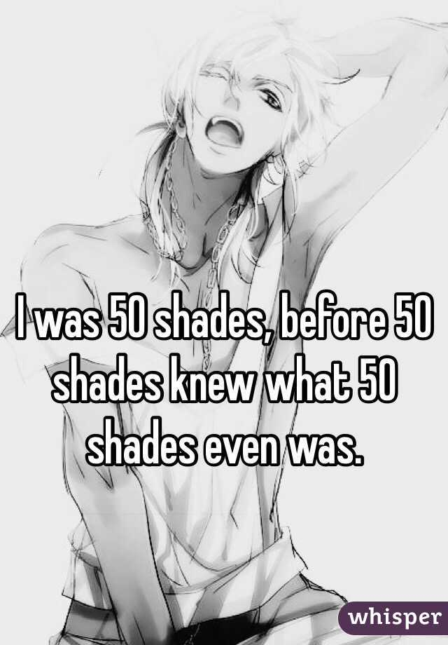 I was 50 shades, before 50 shades knew what 50 shades even was.
