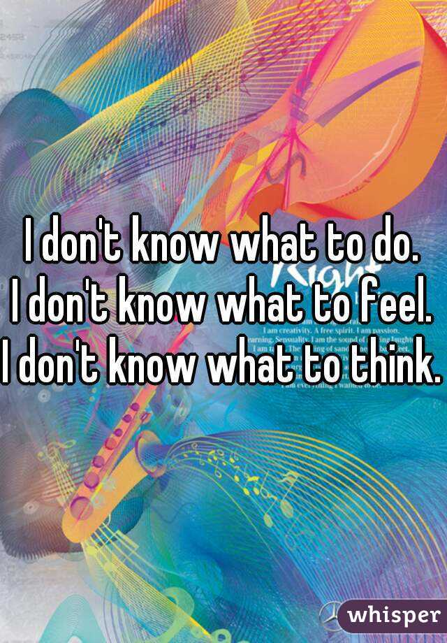 I don't know what to do. I don't know what to feel. I don't know what to think.