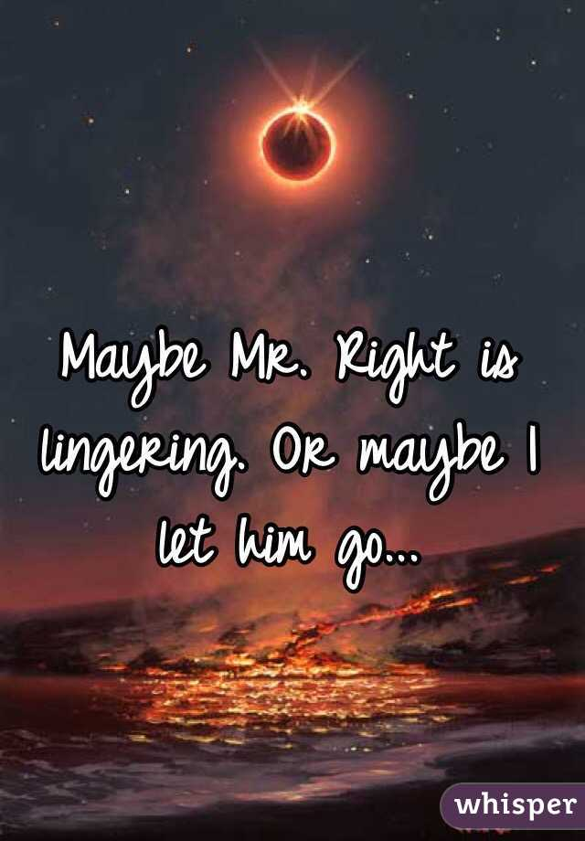 Maybe Mr. Right is lingering. Or maybe I let him go...