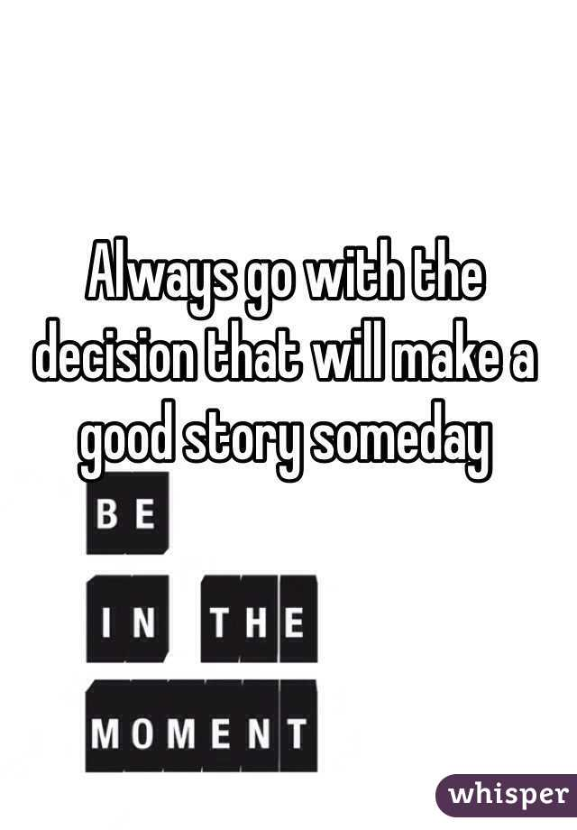 Always go with the decision that will make a good story someday