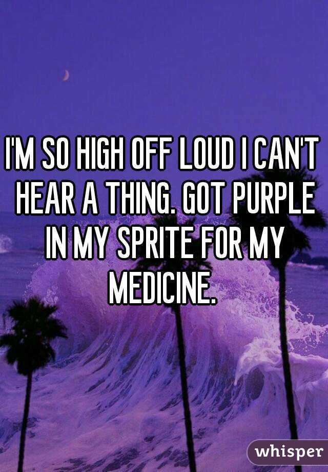 I'M SO HIGH OFF LOUD I CAN'T HEAR A THING. GOT PURPLE IN MY SPRITE FOR MY MEDICINE.