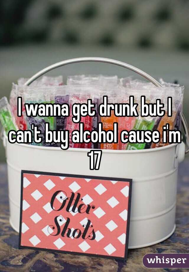 I wanna get drunk but I can't buy alcohol cause i'm 17