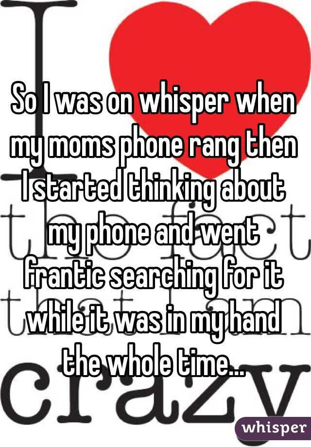 So I was on whisper when my moms phone rang then I started thinking about my phone and went frantic searching for it while it was in my hand the whole time...