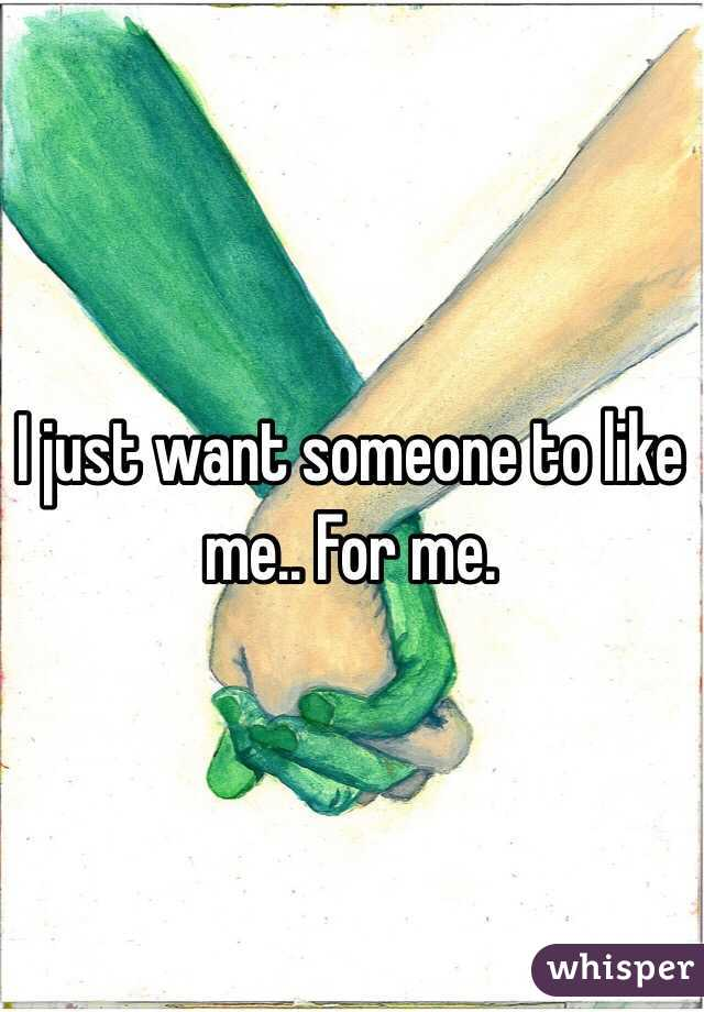 I just want someone to like me.. For me.