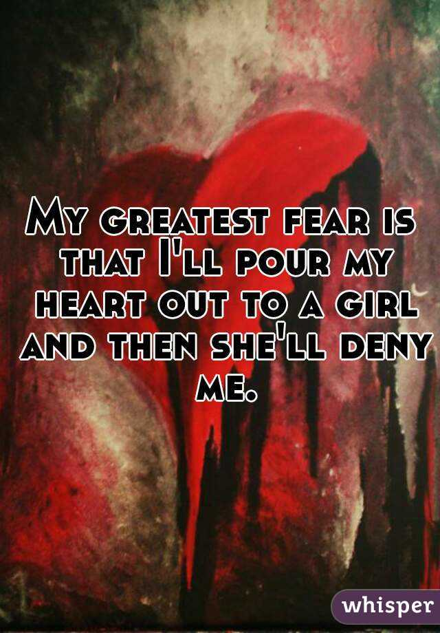 My greatest fear is that I'll pour my heart out to a girl and then she'll deny me.