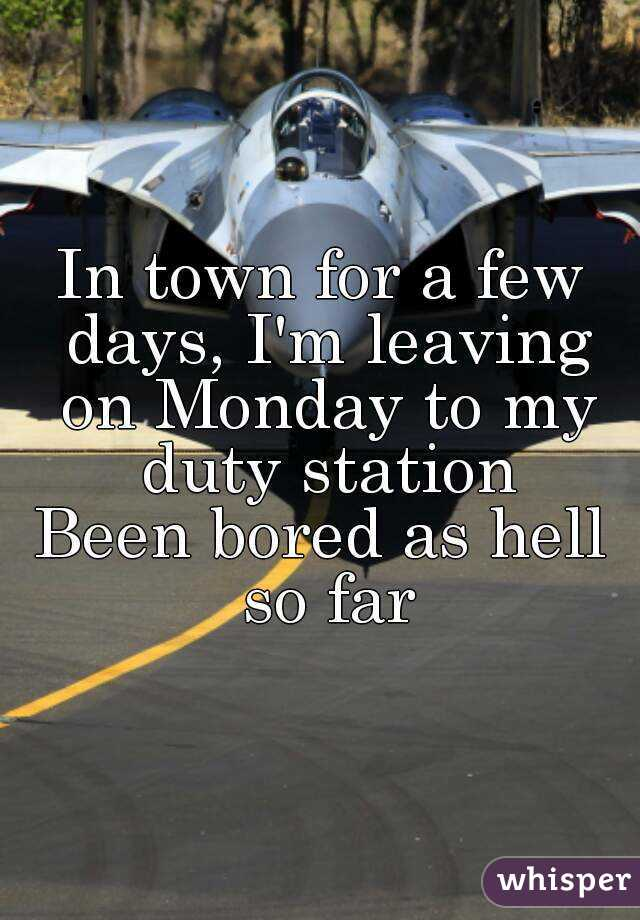 In town for a few days, I'm leaving on Monday to my duty station Been bored as hell so far