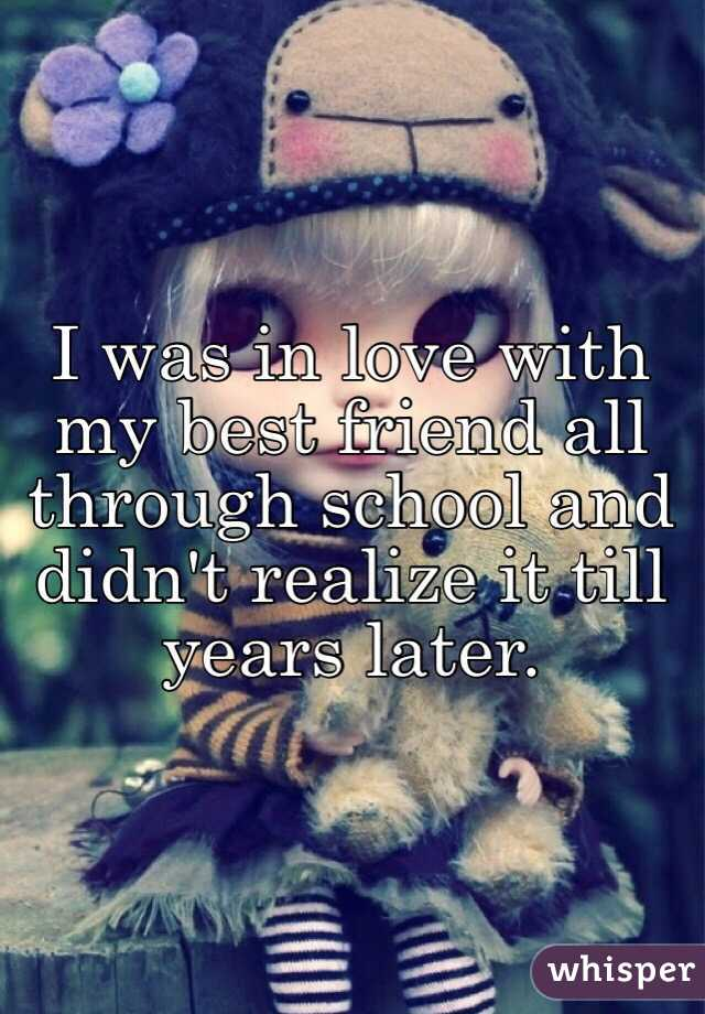 I was in love with my best friend all through school and didn't realize it till years later.