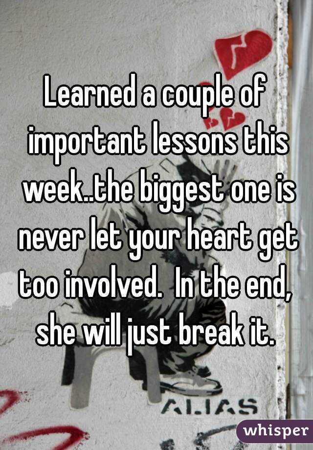 Learned a couple of important lessons this week..the biggest one is never let your heart get too involved.  In the end,  she will just break it.