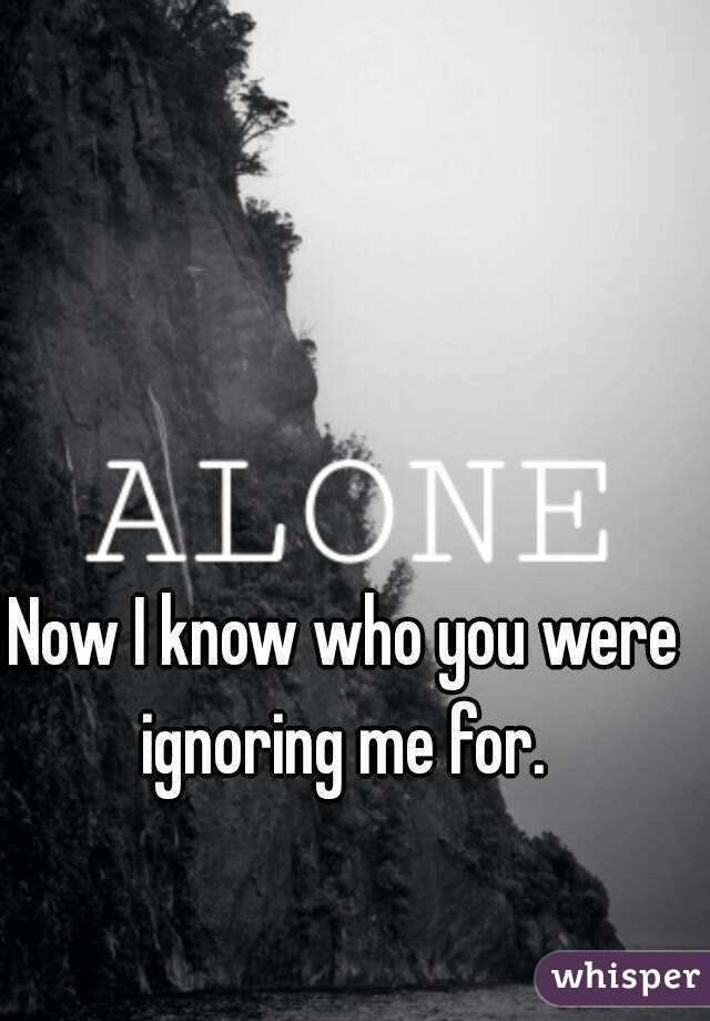 Now I know who you were ignoring me for.