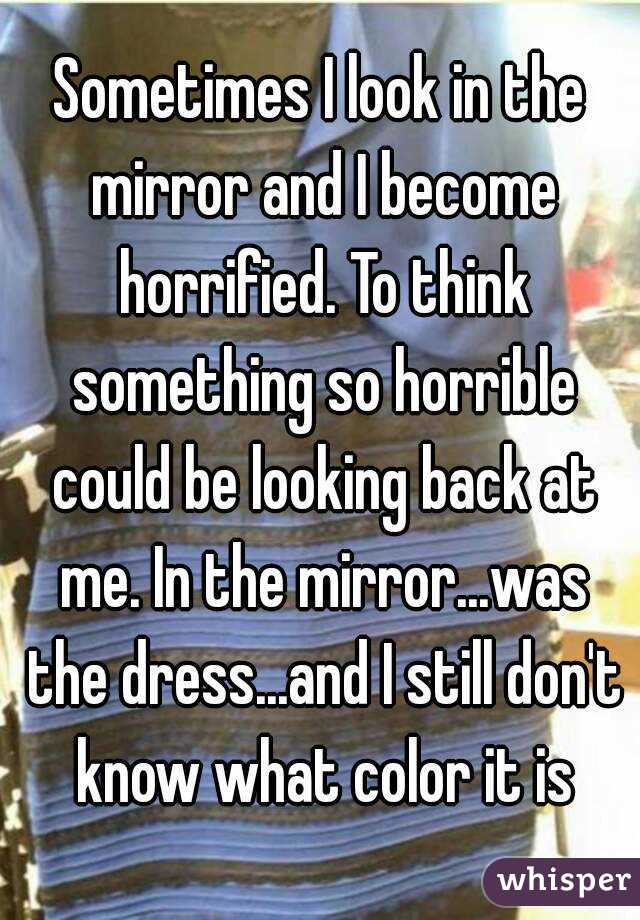 Sometimes I look in the mirror and I become horrified. To think something so horrible could be looking back at me. In the mirror...was the dress...and I still don't know what color it is