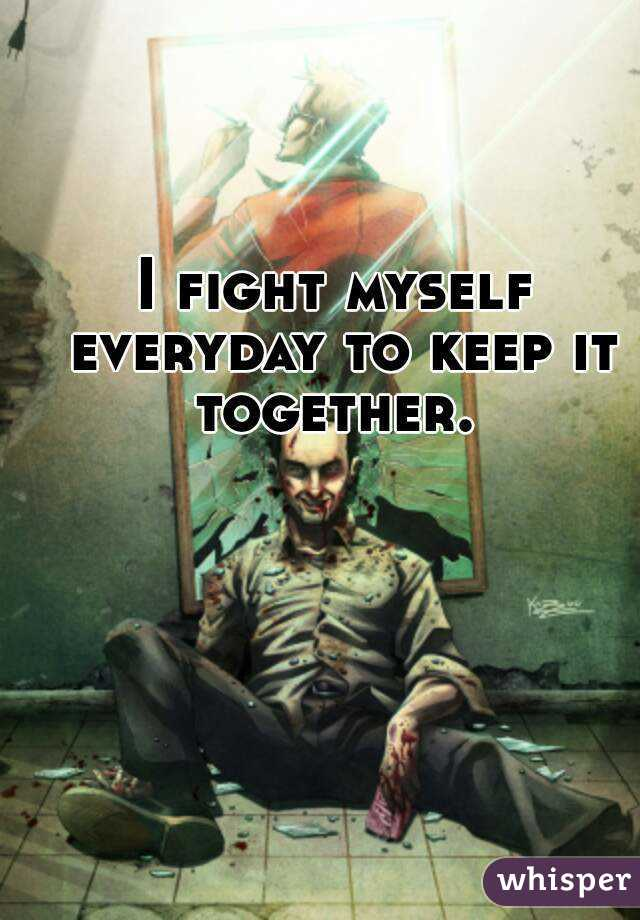 I fight myself everyday to keep it together.