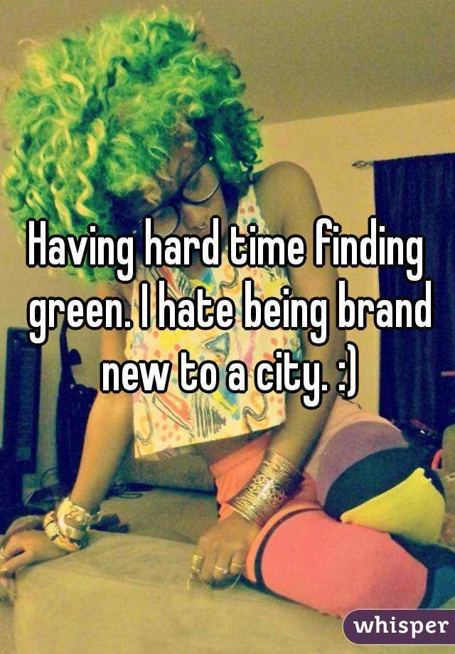Having hard time finding green. I hate being brand new to a city. :)