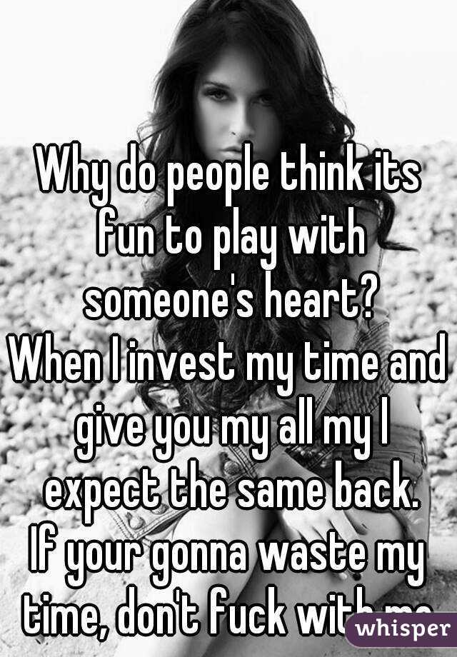 Why do people think its fun to play with someone's heart? When I invest my time and give you my all my l expect the same back. If your gonna waste my time, don't fuck with me.
