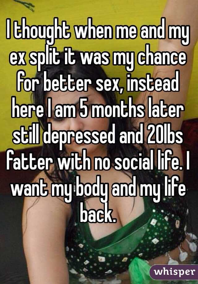 I thought when me and my ex split it was my chance for better sex, instead here I am 5 months later still depressed and 20lbs fatter with no social life. I want my body and my life back.