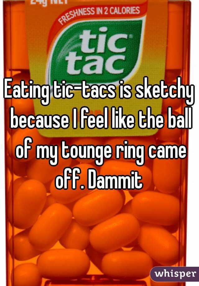 Eating tic-tacs is sketchy because I feel like the ball of my tounge ring came off. Dammit