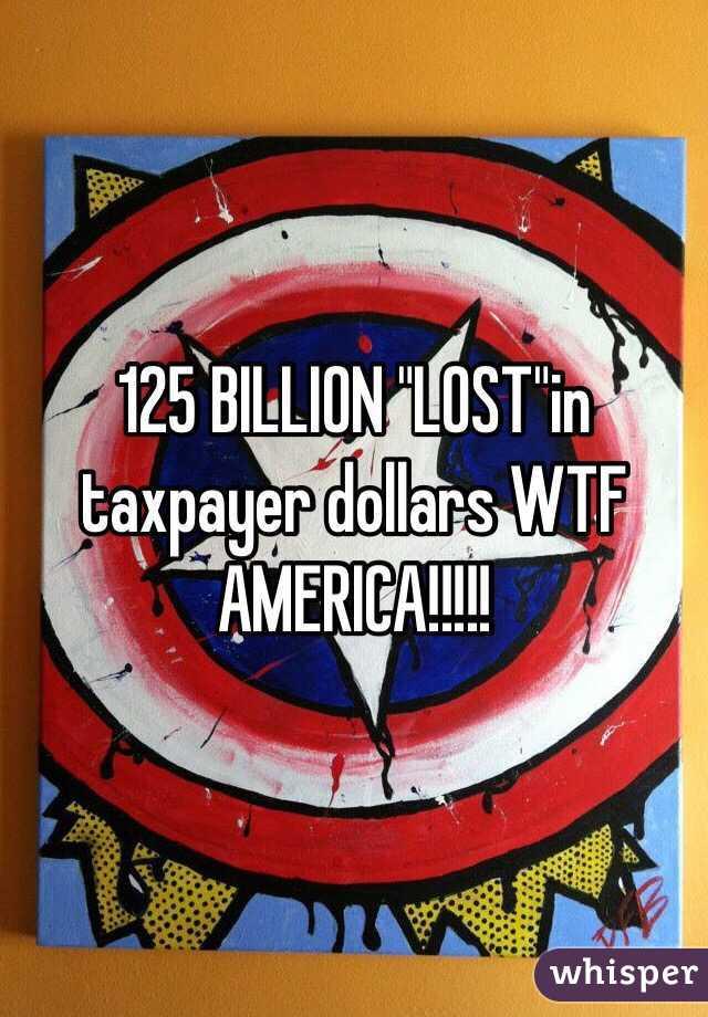 "125 BILLION ""LOST""in taxpayer dollars WTF AMERICA!!!!!"