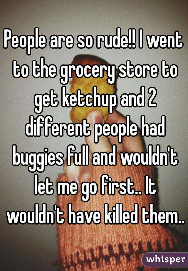 People are so rude!! I went to the grocery store to get ketchup and 2 different people had buggies full and wouldn't let me go first.. It wouldn't have killed them..