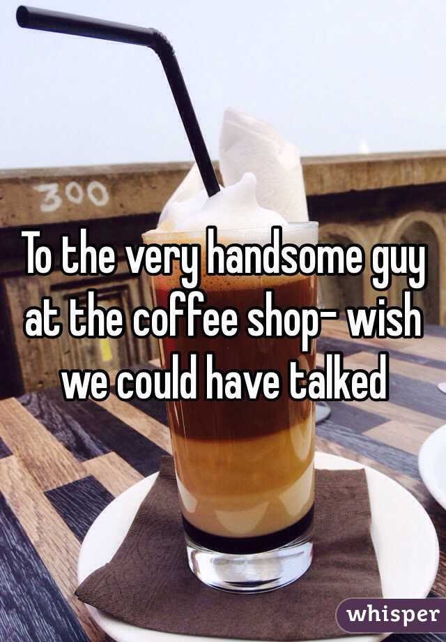 To the very handsome guy at the coffee shop- wish we could have talked
