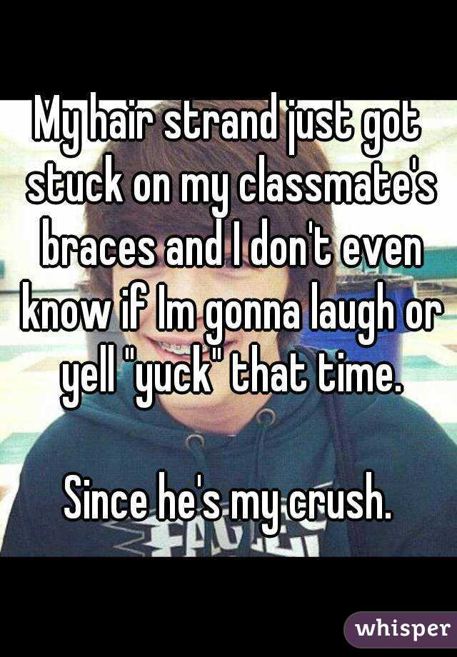 """My hair strand just got stuck on my classmate's braces and I don't even know if Im gonna laugh or yell """"yuck"""" that time.  Since he's my crush."""