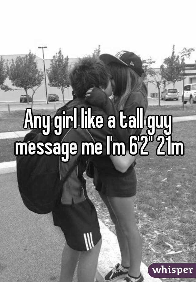 "Any girl like a tall guy message me I'm 6'2"" 21m"