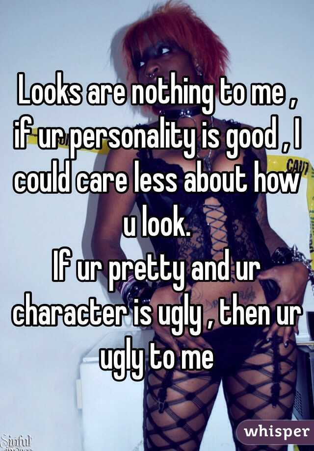 Looks are nothing to me , if ur personality is good , I could care less about how u look.  If ur pretty and ur character is ugly , then ur ugly to me