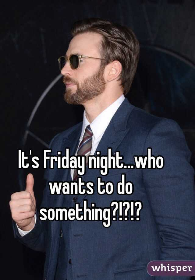 It's Friday night...who wants to do something?!?!?