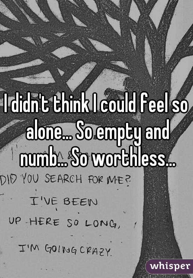 I didn't think I could feel so alone... So empty and numb... So worthless...