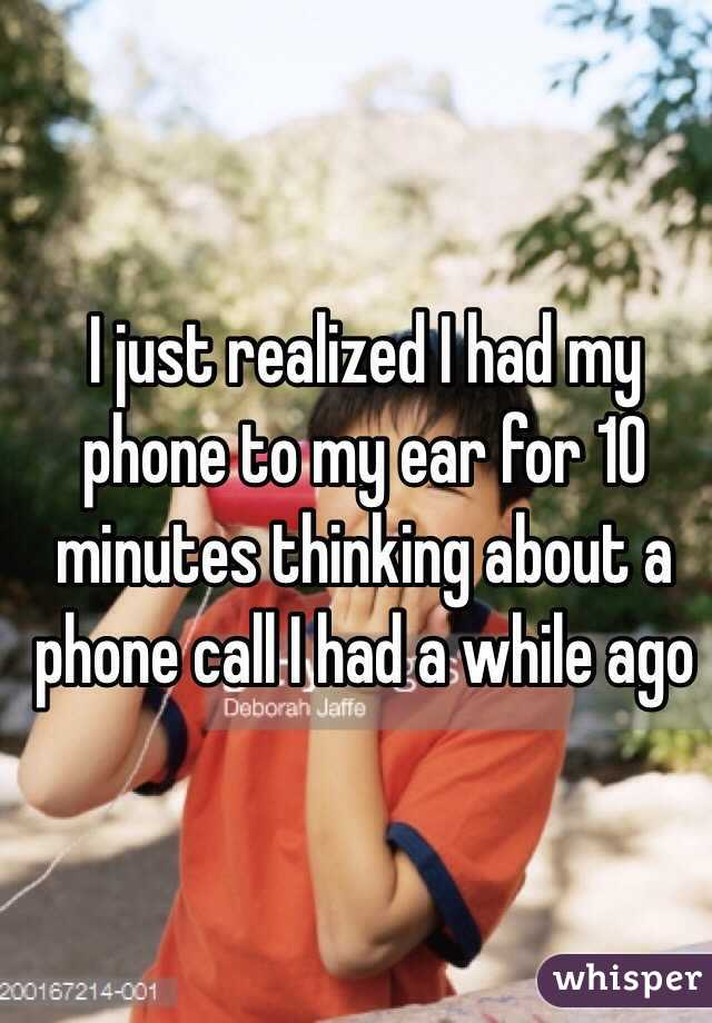 I just realized I had my phone to my ear for 10 minutes thinking about a phone call I had a while ago