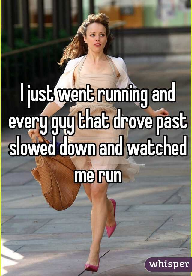 I just went running and every guy that drove past slowed down and watched me run