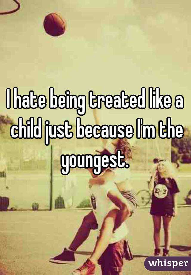 I hate being treated like a child just because I'm the youngest.