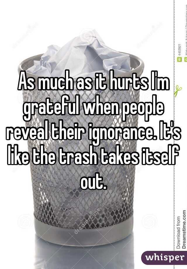 As much as it hurts I'm grateful when people reveal their ignorance. It's like the trash takes itself out.
