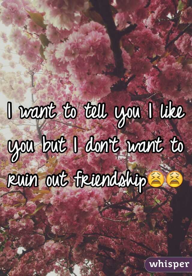 I want to tell you I like you but I don't want to ruin out friendship😫😫
