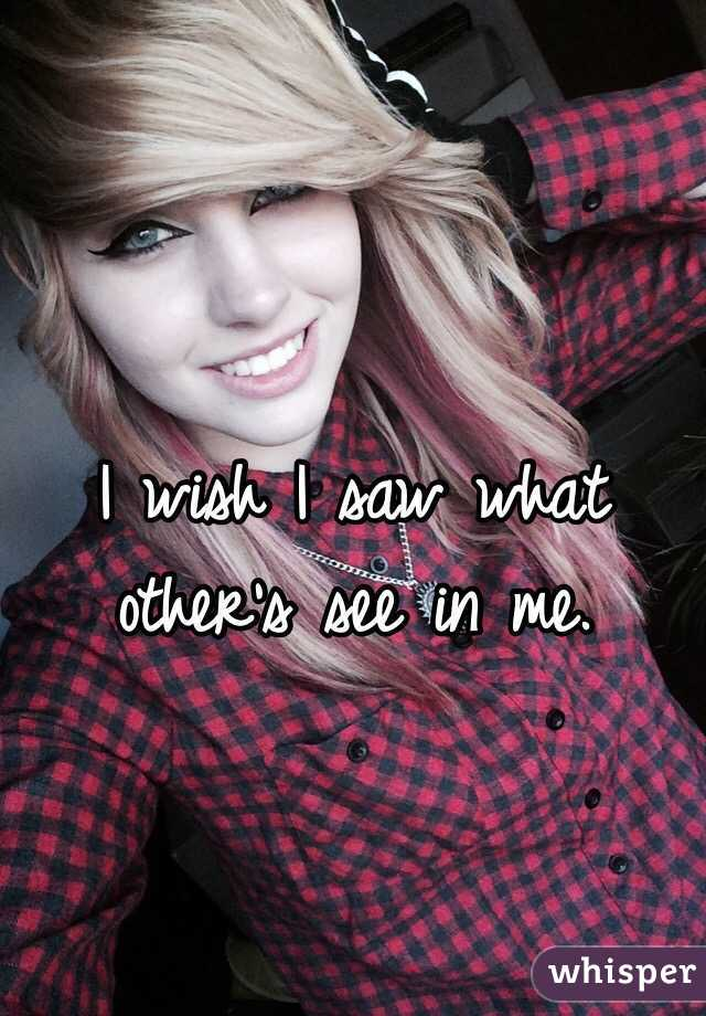 I wish I saw what other's see in me.